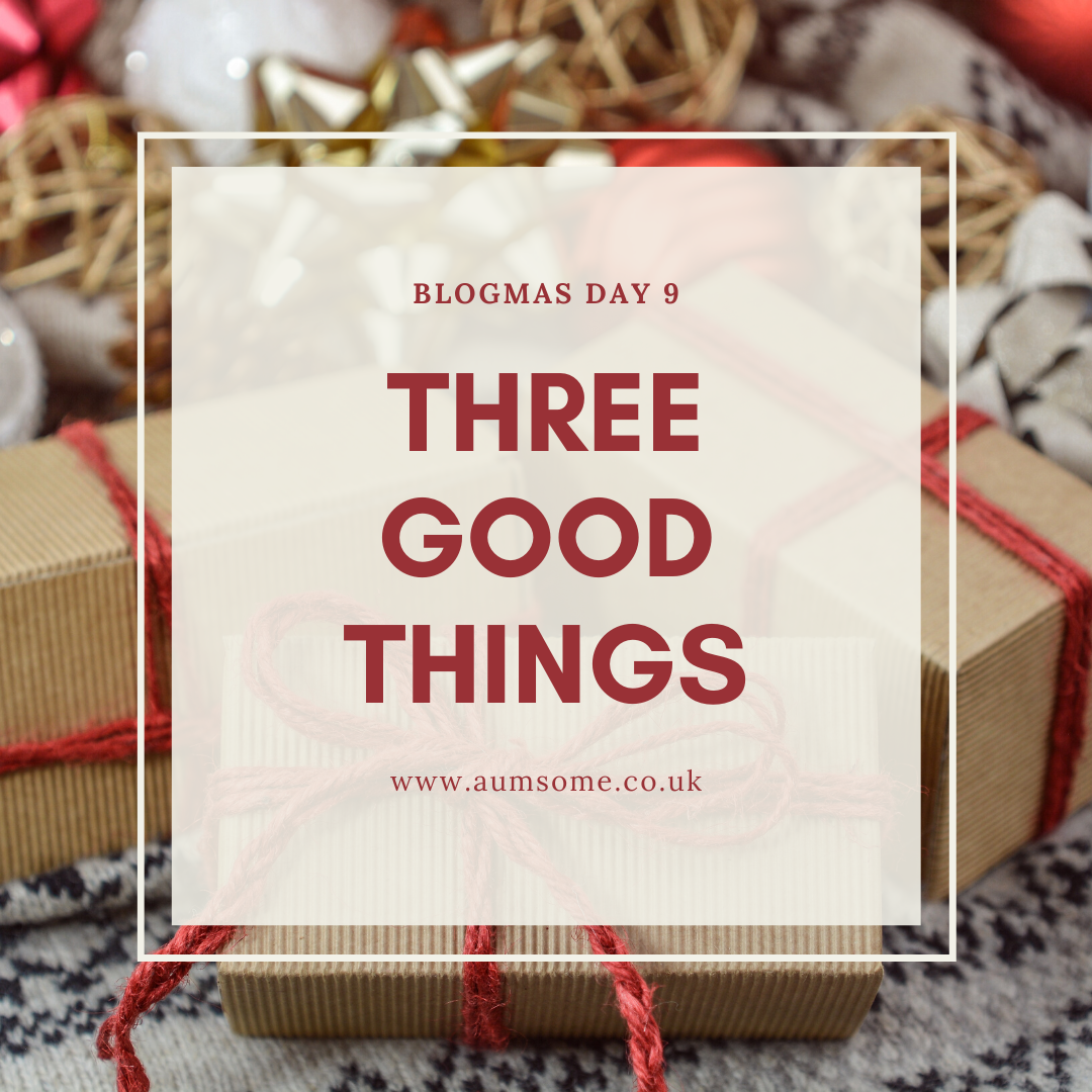Blogmas Three Good Things